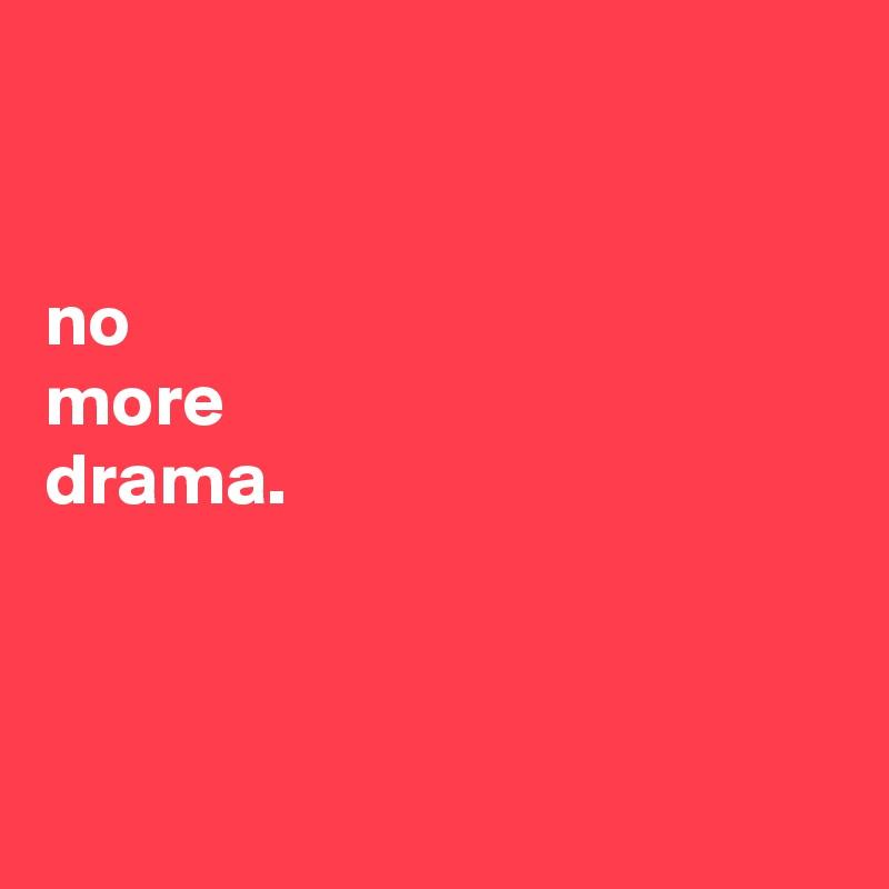 no more drama.