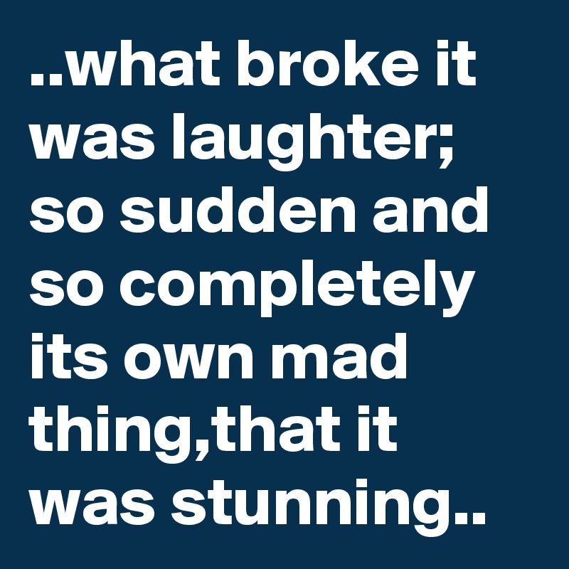 ..what broke it was laughter; so sudden and so completely its own mad thing,that it was stunning..