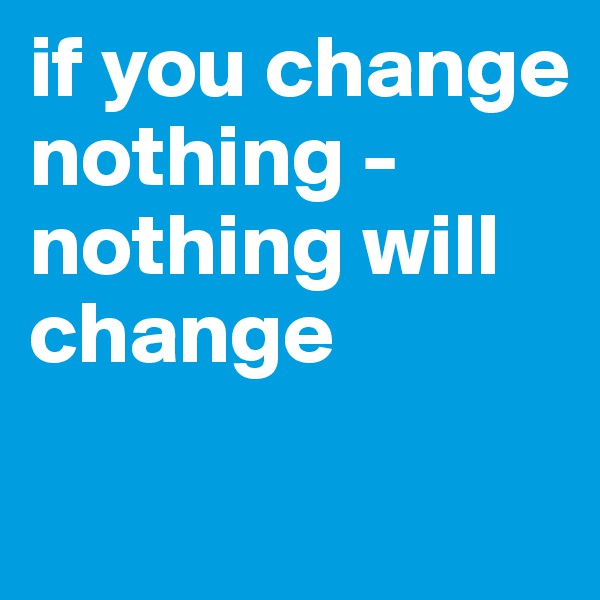 if you change nothing - nothing will change