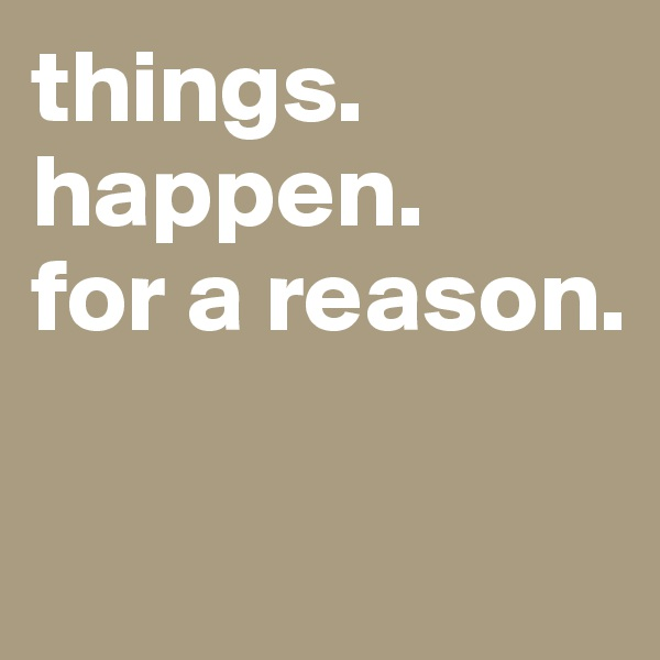 things. happen. for a reason.
