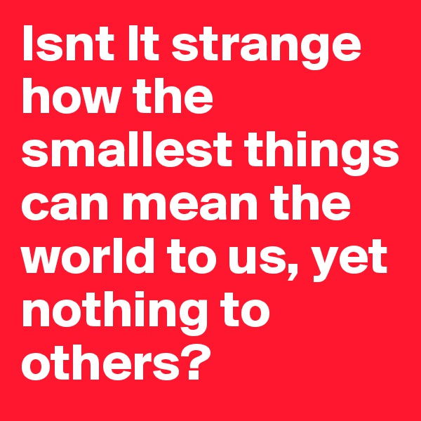 Isnt It strange how the smallest things can mean the world to us, yet nothing to others?