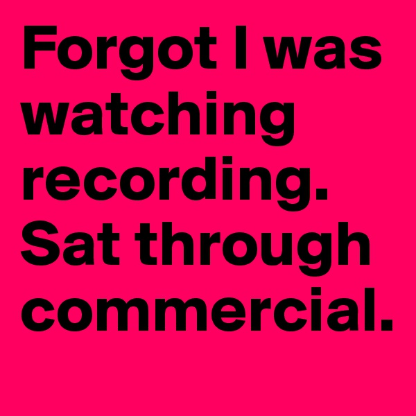 Forgot I was watching recording. Sat through commercial.