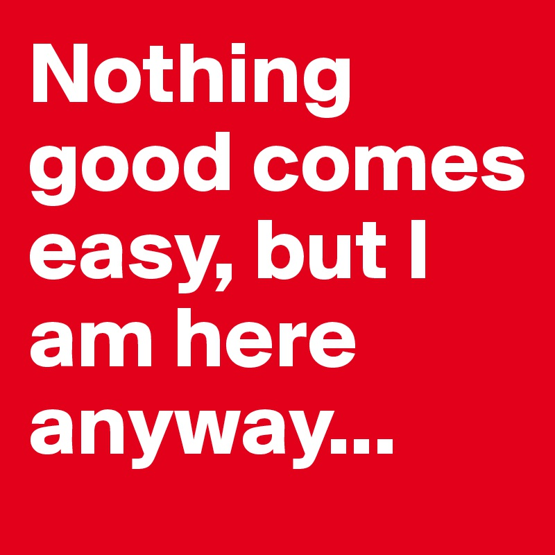 Nothing good comes easy, but I am here anyway...