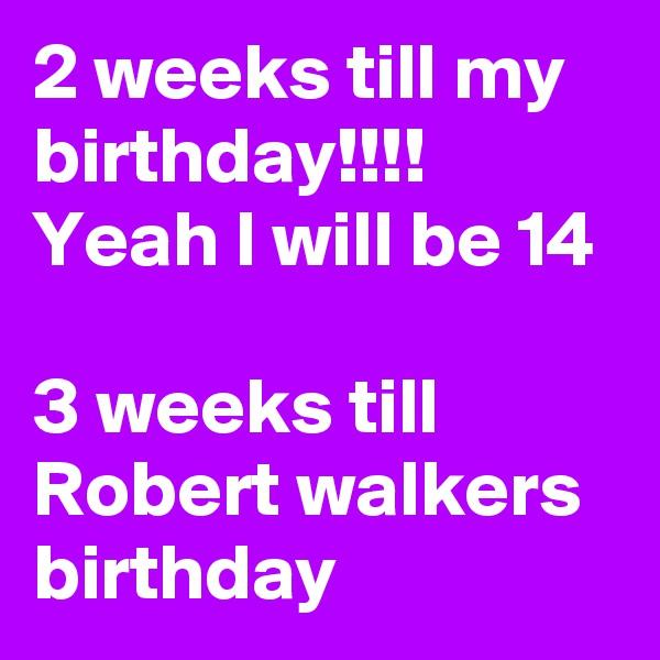 2 weeks till my birthday!!!! Yeah I will be 14  3 weeks till Robert walkers birthday