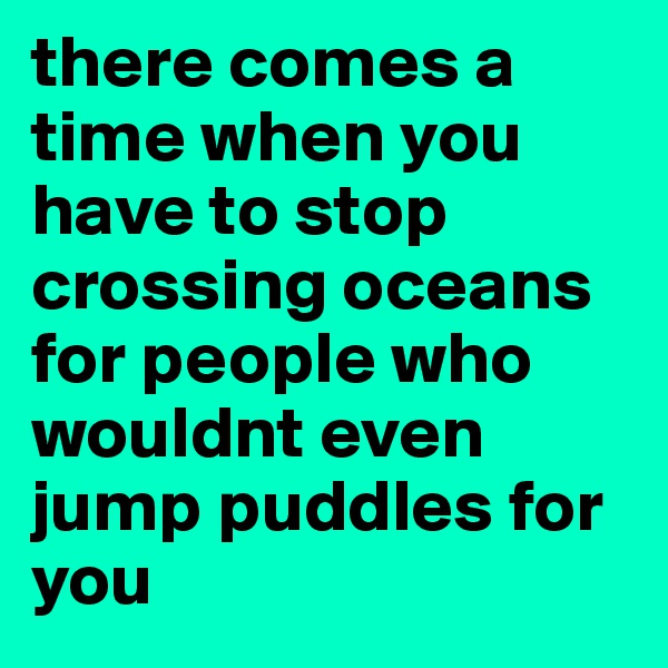 there comes a time when you have to stop crossing oceans for people who wouldnt even jump puddles for you