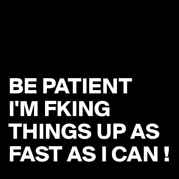 BE PATIENT I'M FKING THINGS UP AS FAST AS I CAN !