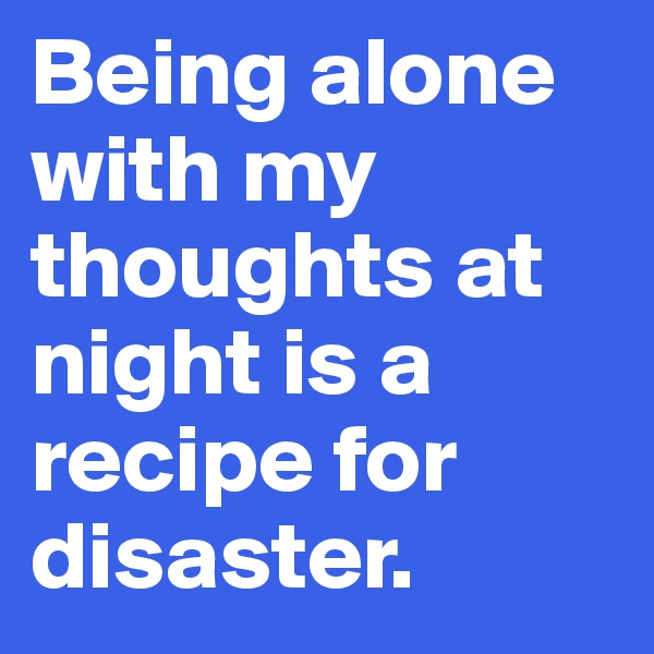 Being alone with my thoughts at night is a recipe for disaster.