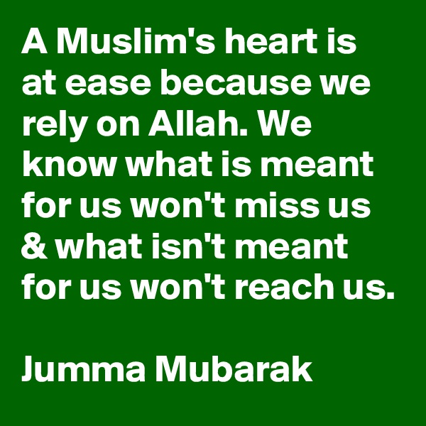 A Muslim's heart is at ease because we rely on Allah. We know what is meant for us won't miss us & what isn't meant for us won't reach us.  Jumma Mubarak