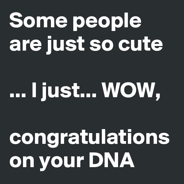 Some people are just so cute  ... I just... WOW,   congratulations on your DNA