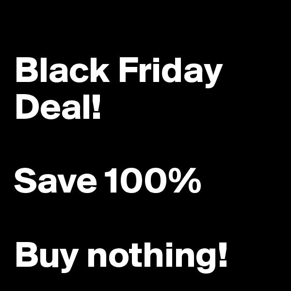 Black Friday Deal!  Save 100%  Buy nothing!