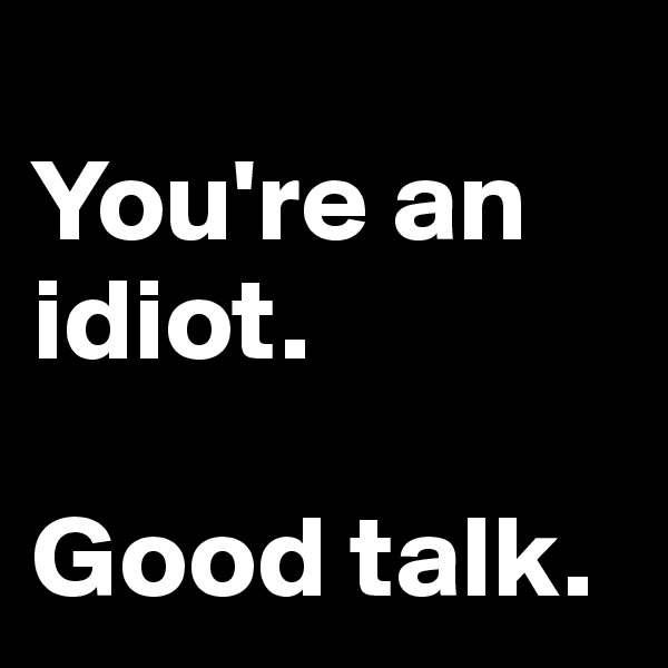 You're an idiot.  Good talk.