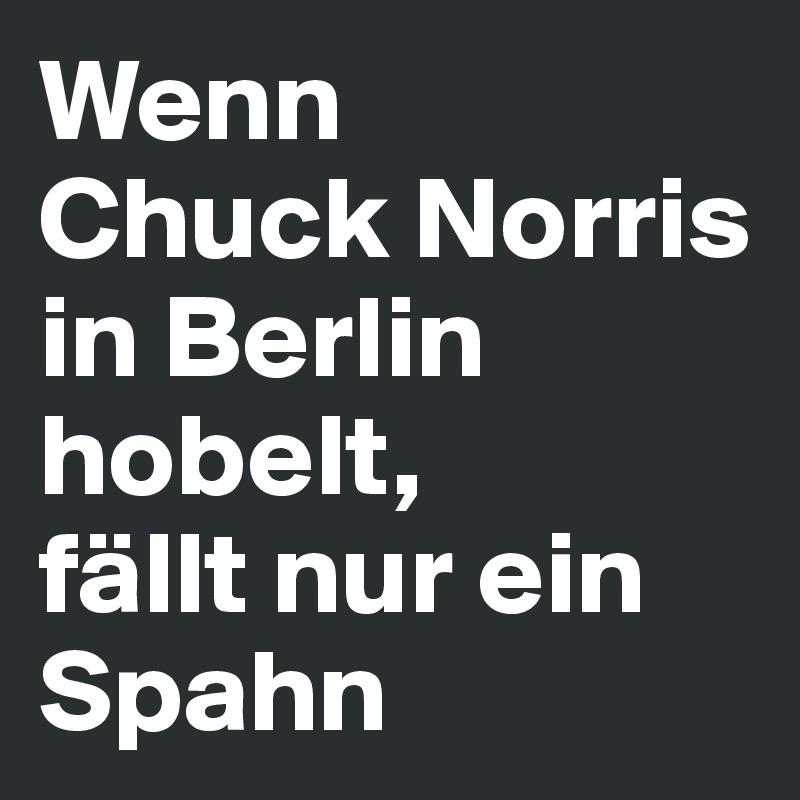 Wenn  Chuck Norris  in Berlin hobelt,  fällt nur ein Spahn