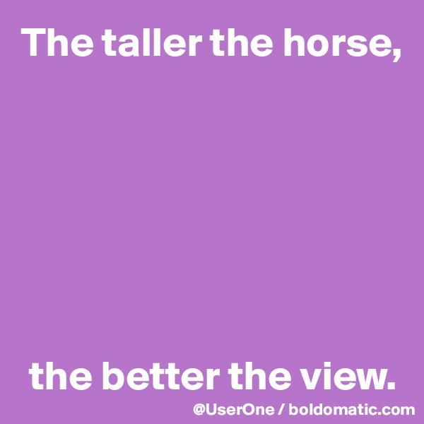 The taller the horse,         the better the view.