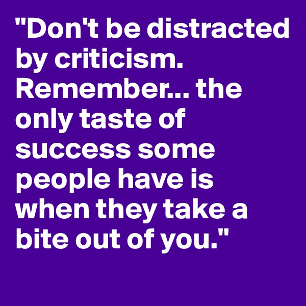 """""""Don't be distracted by criticism. Remember... the only taste of success some people have is when they take a bite out of you."""""""