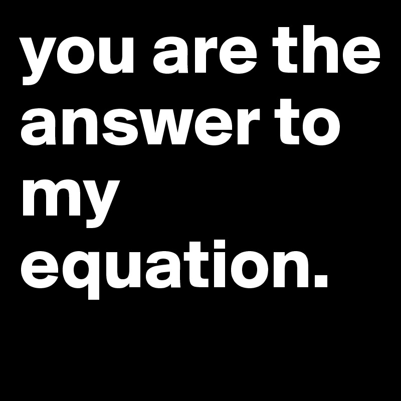 you are the answer to my equation.