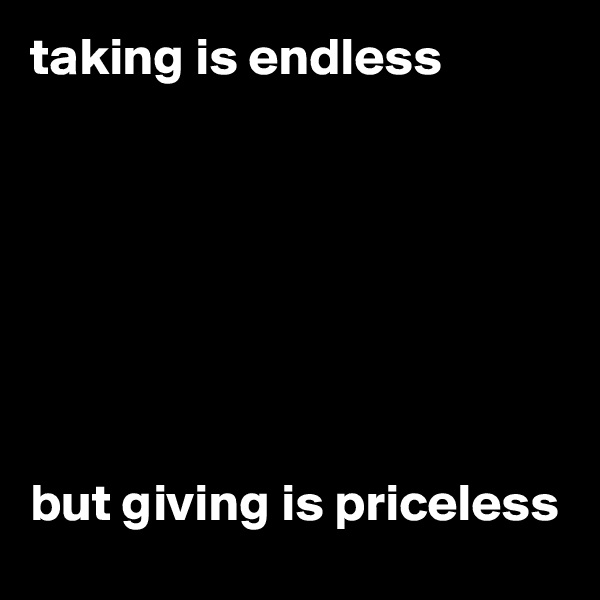 taking is endless        but giving is priceless