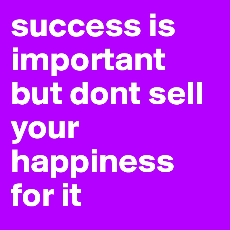 success is  important but dont sell your happiness for it