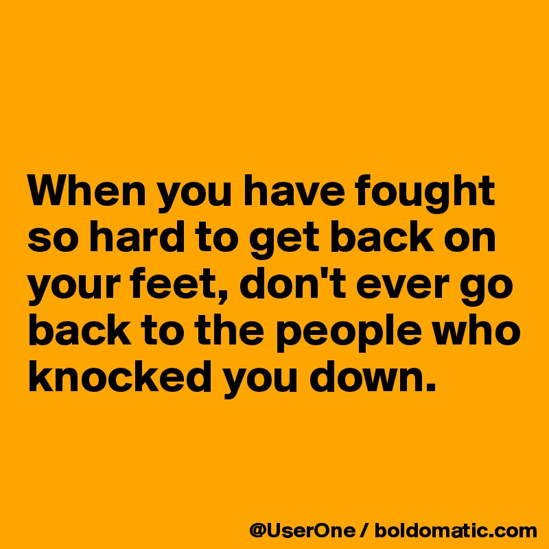 When you have fought so hard to get back on your feet, don't ever go back to the people who knocked you down.