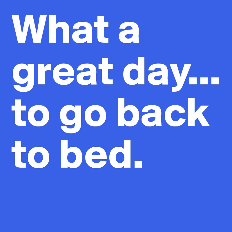What a great day... to go back to bed.