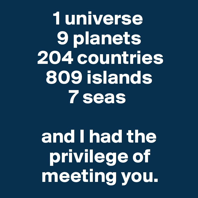 1 universe             9 planets        204 countries          809 islands                7 seas          and I had the                 privilege of           meeting you.