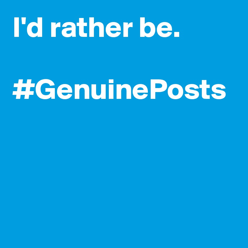 I'd rather be.   #GenuinePosts