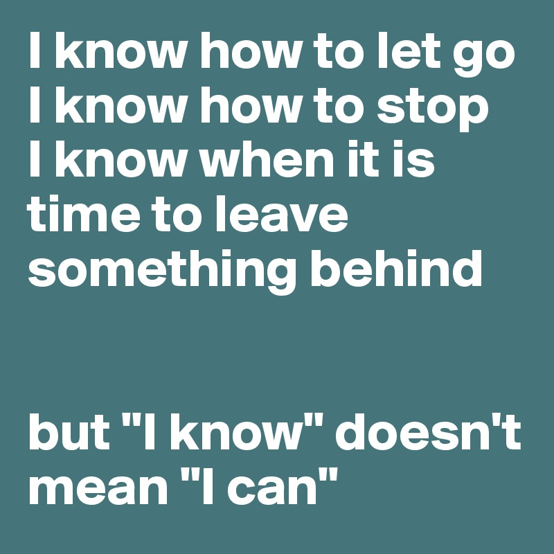 """I know how to let go I know how to stop I know when it is time to leave something behind   but """"I know"""" doesn't mean """"I can"""""""