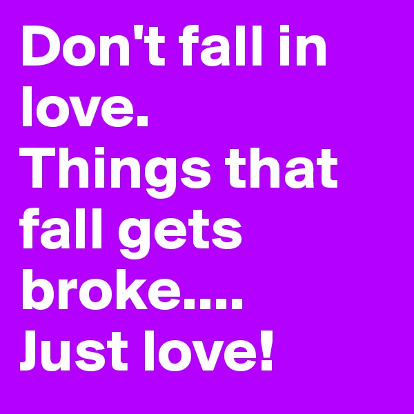 Don't fall in love.   Things that fall gets broke.... Just love!