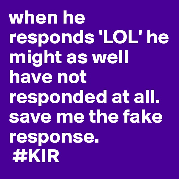 when he responds 'LOL' he might as well have not responded at all. save me the fake response.  #KIR