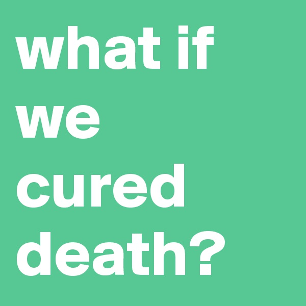 what if we cured death?