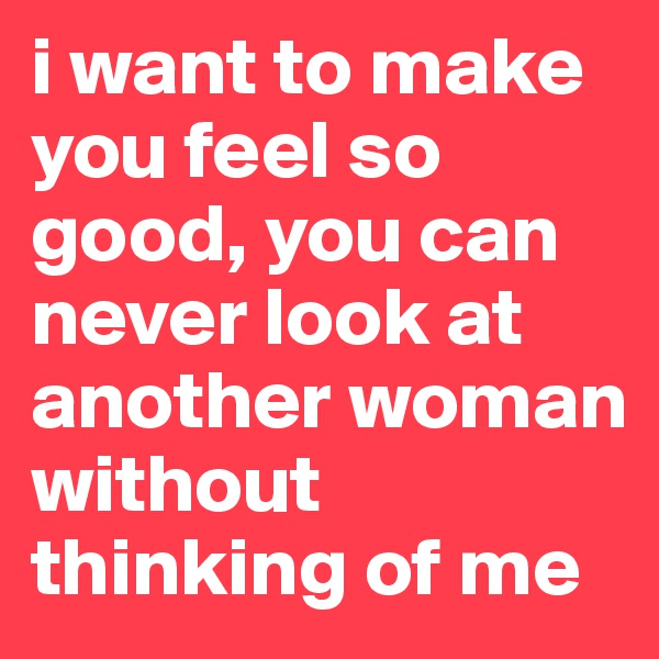 i want to make you feel so good, you can never look at another woman without thinking of me