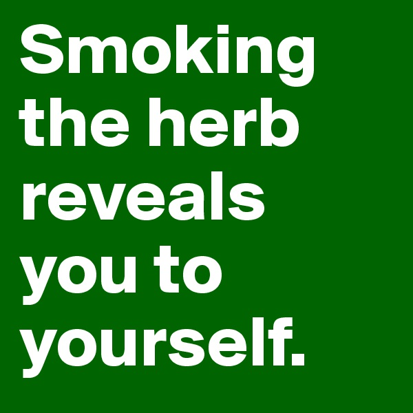 Smoking the herb reveals you to yourself.