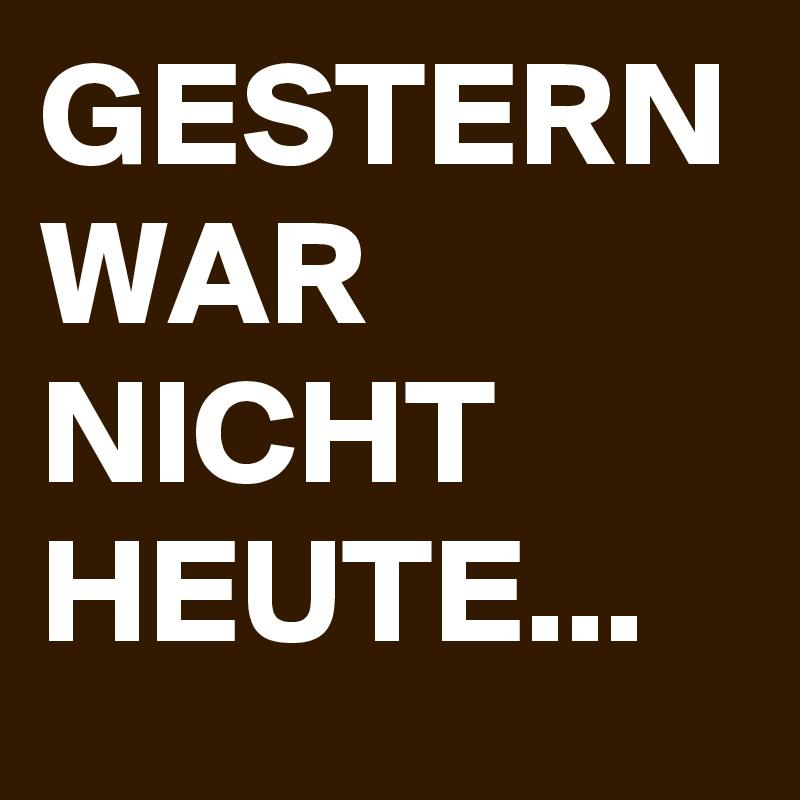 GESTERN WAR NICHT HEUTE...