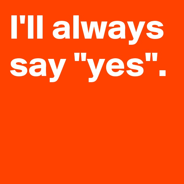 "I'll always say ""yes""."