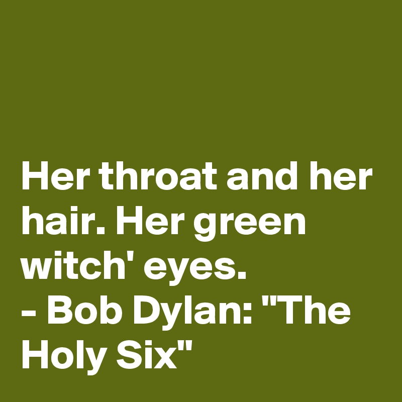 """Her throat and her hair. Her green witch' eyes. - Bob Dylan: """"The Holy Six"""""""