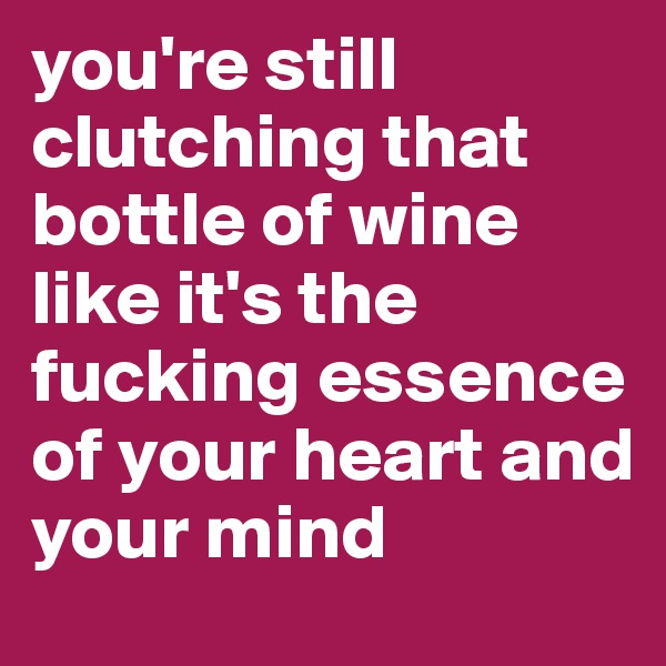 you're still clutching that bottle of wine like it's the fucking essence of your heart and  your mind