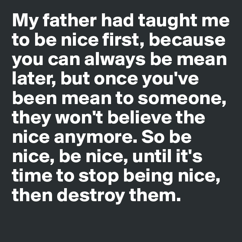 My father had taught me to be nice first, because you can always be mean later, but once you've been mean to someone, they won't believe the nice anymore. So be nice, be nice, until it's time to stop being nice, then destroy them.
