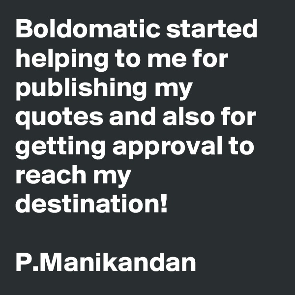 Boldomatic started helping to me for publishing my quotes and also for getting approval to reach my destination!  P.Manikandan