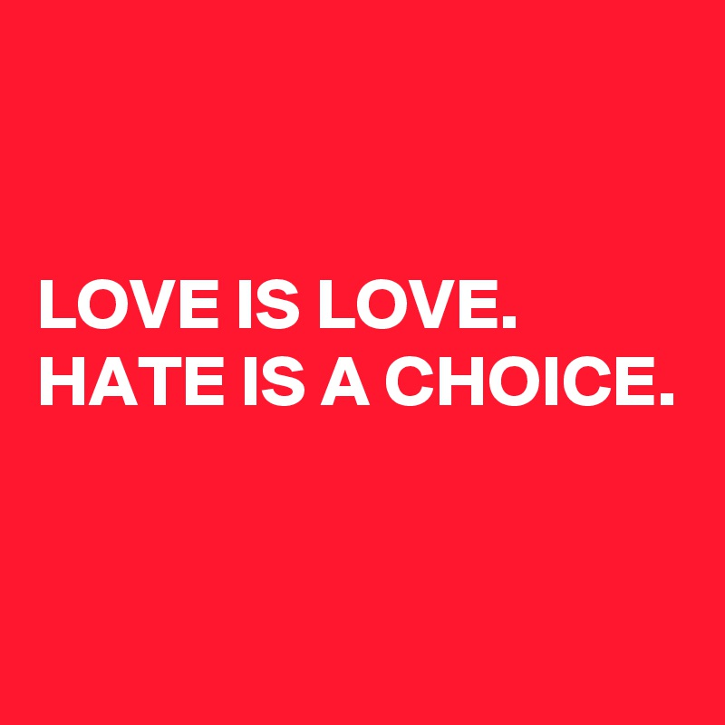 LOVE IS LOVE.                              HATE IS A CHOICE.