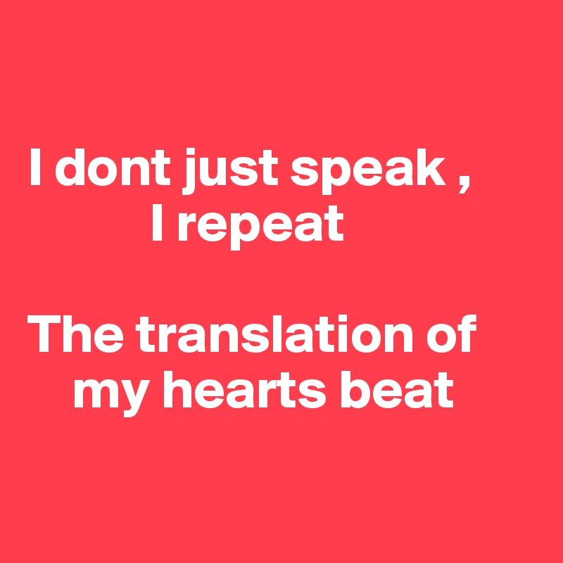 I dont just speak ,             I repeat  The translation of     my hearts beat