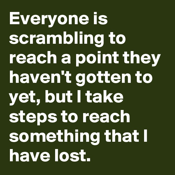 Everyone is scrambling to reach a point they haven't gotten to yet, but I take steps to reach something that I have lost.