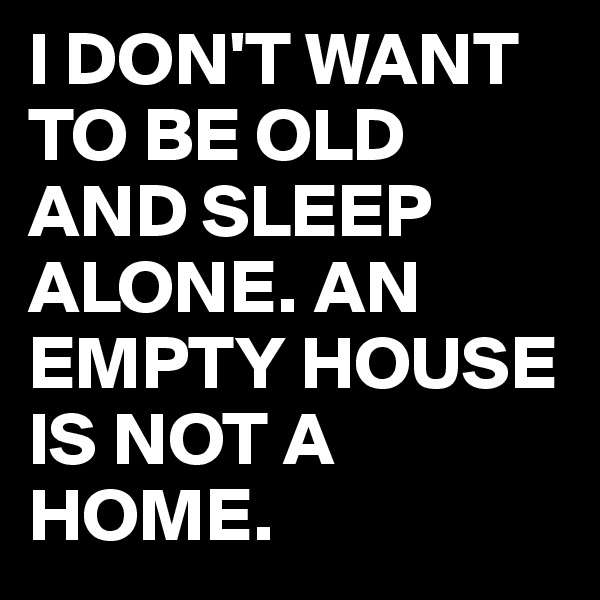 I DON'T WANT TO BE OLD AND SLEEP ALONE. AN EMPTY HOUSE IS NOT A HOME.