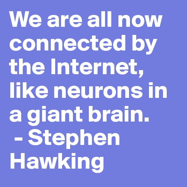 We are all now connected by the Internet, like neurons in a giant brain.  - Stephen Hawking