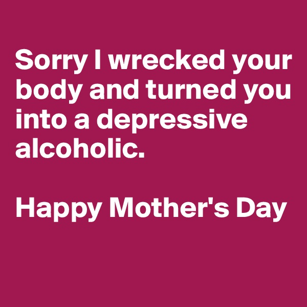Sorry I wrecked your body and turned you into a depressive alcoholic.  Happy Mother's Day
