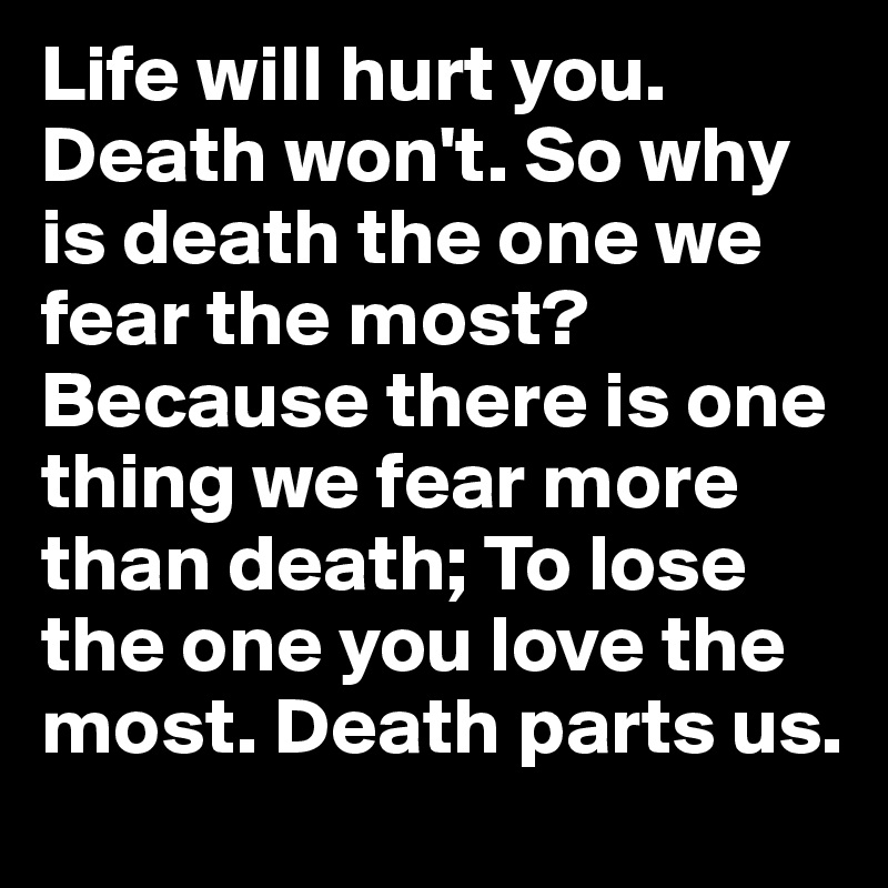 Life Will Hurt You. Death Wonu0027t. So Why Is Death The One We Fear The Most?  Because There Is One Thing We Fear More Than Death; To Lose The One You Love  ...