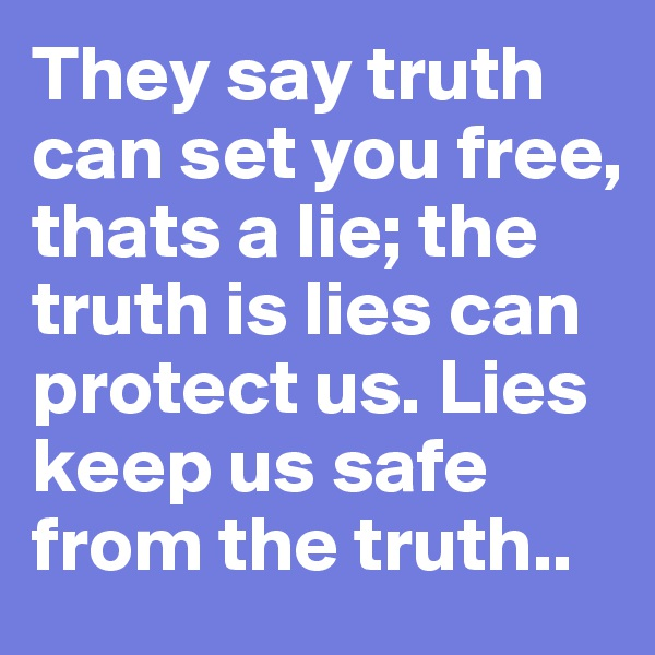 They say truth can set you free, thats a lie; the truth is lies can protect us. Lies keep us safe from the truth..