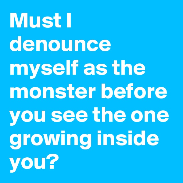 Must I denounce myself as the monster before you see the one growing inside you?