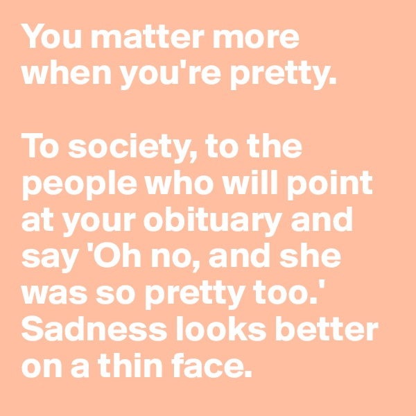You matter more when you're pretty.   To society, to the people who will point at your obituary and say 'Oh no, and she was so pretty too.' Sadness looks better on a thin face.