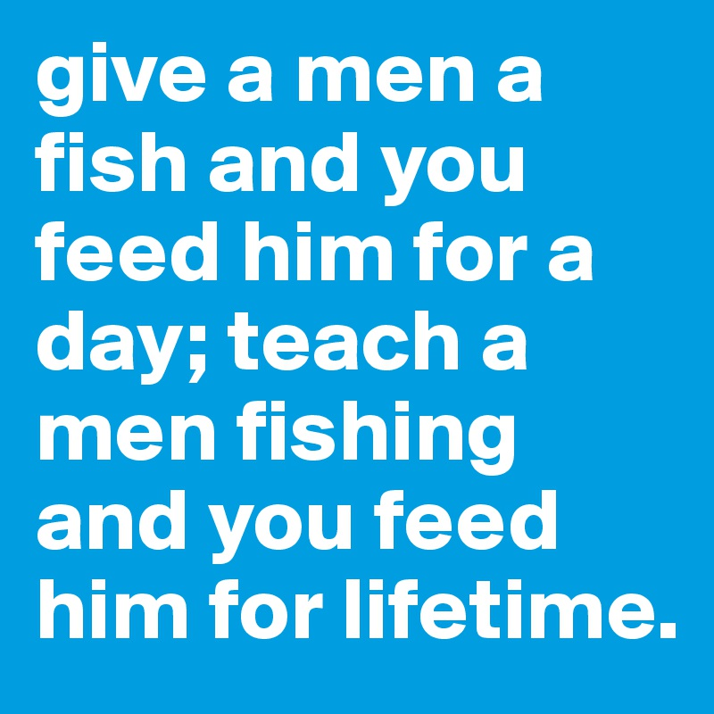 give a men a fish and you feed him for a day; teach a men fishing and you feed him for lifetime.