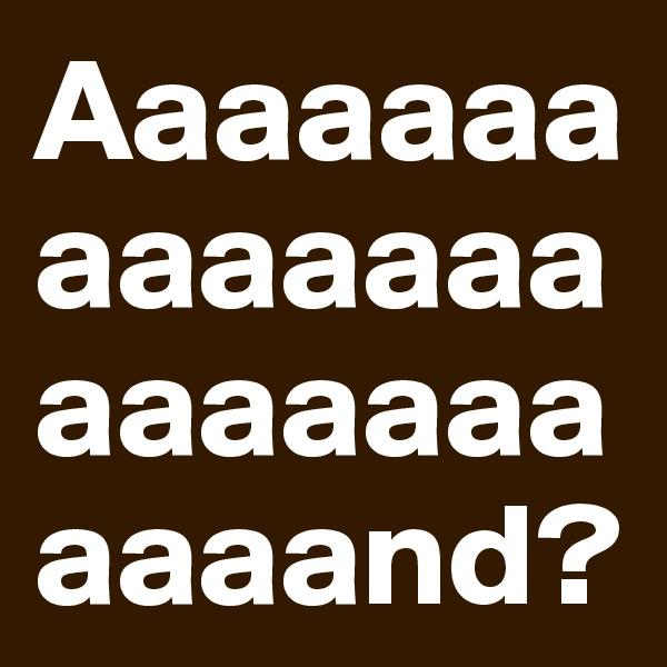 Aaaaaaaaaaaaaaaaaaaaaaaaand?