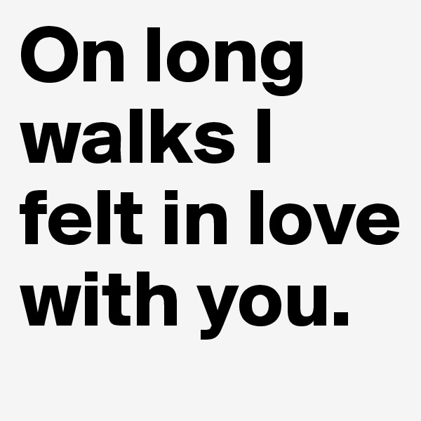 On long walks I felt in love with you.